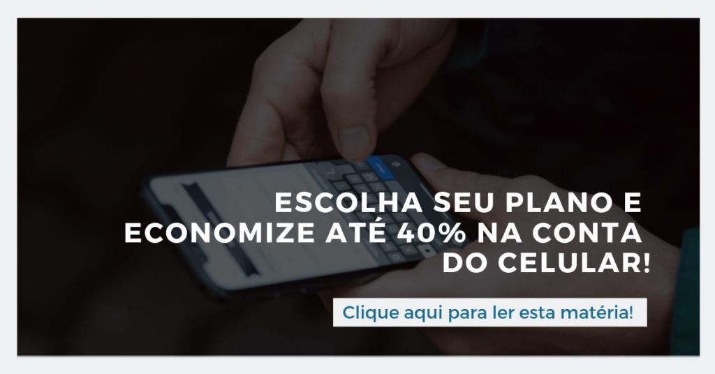 Clique aqui para ler esta matéria: Escolha seu plano e economize até 40% na conta de celular!
