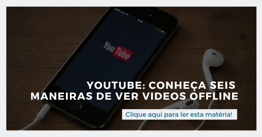 Clique aqui para ler esta matéria: Youtube: conheça seis maneiras de assistir videos offline