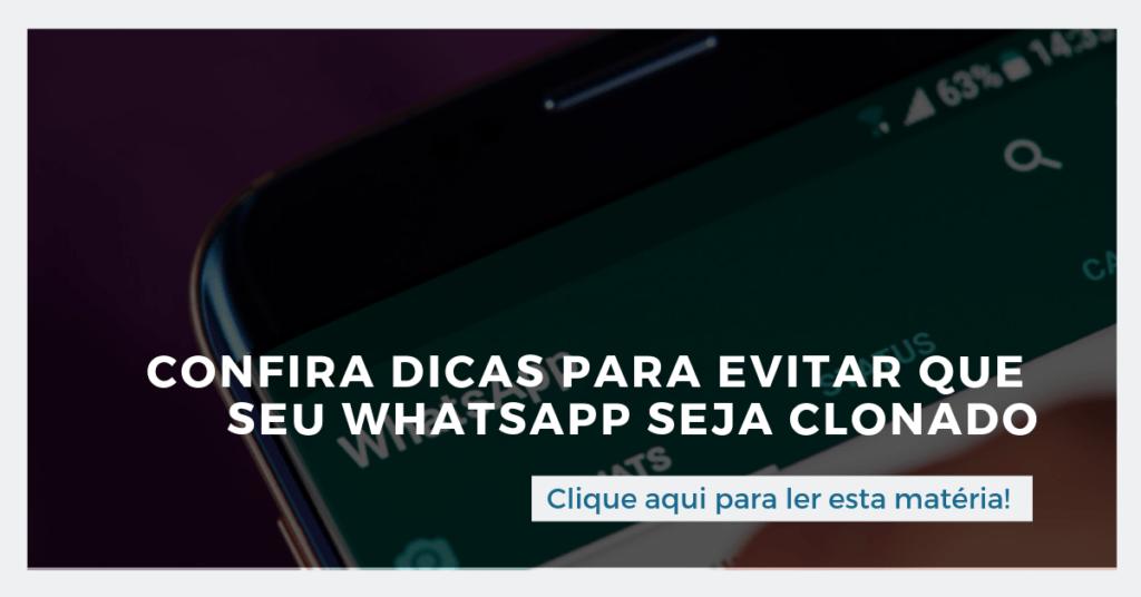 Clique aqui para ler esta matéria: Confira dicas para evitar que seu WhatsApp seja clonado