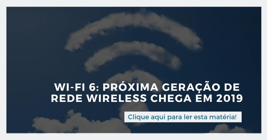 Clique aqui para ler também: Wi-Fi 6: próxima geração de rede wireless chega em 2019