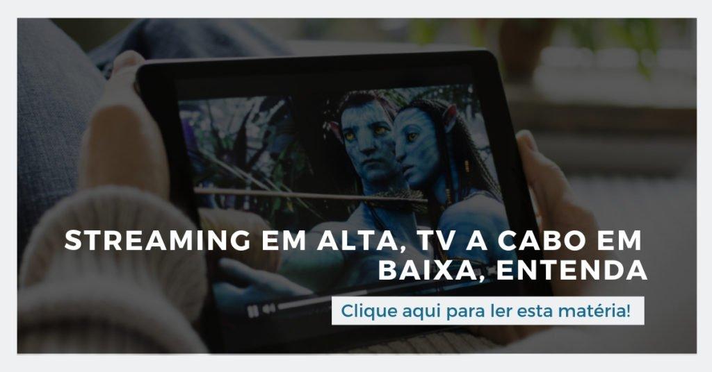 Clique aqui para ler esta matéria: Streaming em alta, TV a cabo em baixa, entenda