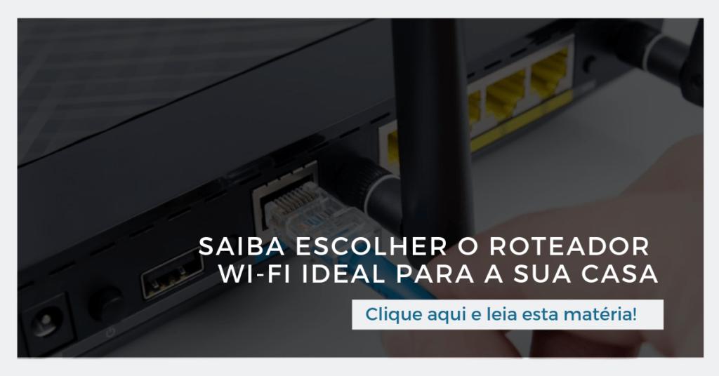 Clique aqui para ler esta matéria: Saiba escolher o roteador Wi-Fi ideal para a sua casa