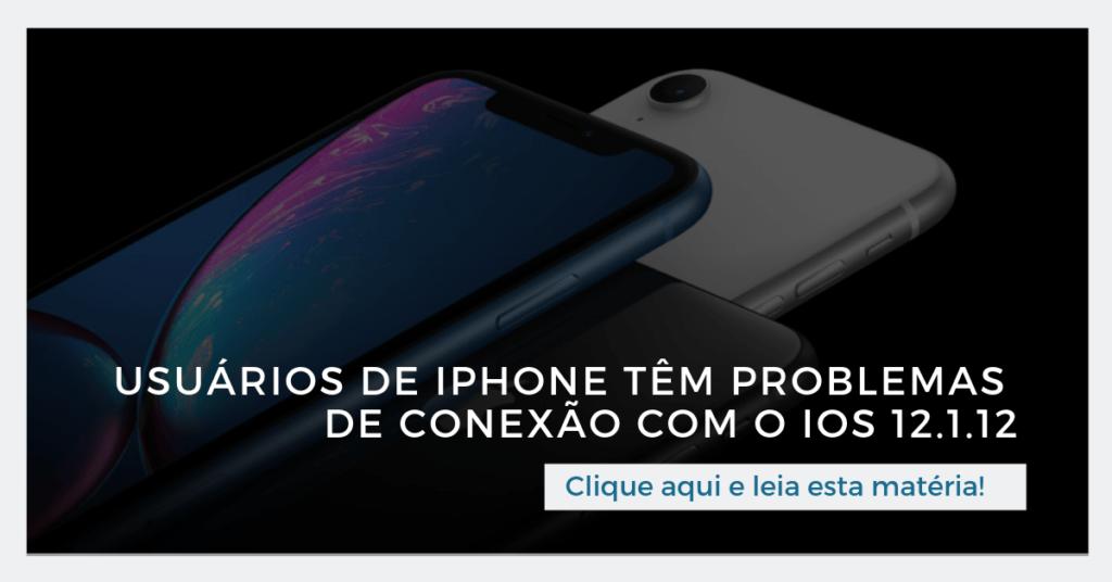 Clique aqui e leia esta matéria: Usuários de iPhone têm problemas de conexão com o iOS 12.1.12