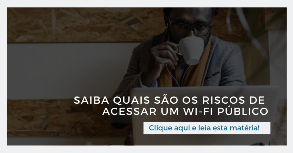 Leia também: Saiba quais são os riscos de acessar um Wi-Fi público