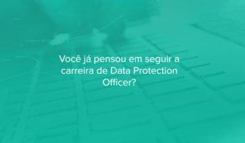 Você já pensou em seguir a carreira de Data Protection Officer?
